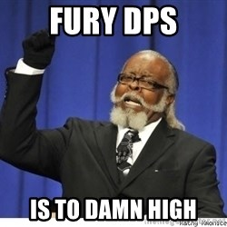 The tolerance is to damn high! - fury dps is to damn high