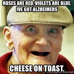 Alzheimers Alan - Roses are red, Violets are Blue. Ive Got alzheimers Cheese on toast.