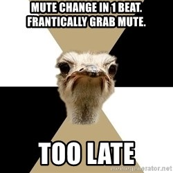 Music Major Ostrich - MUTE CHANGE IN 1 BEAT. FRANTICALLY GRAB MUTE. too late