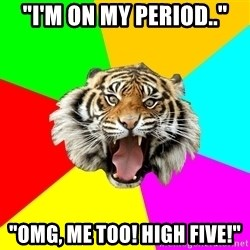 """Time Of The Month Tiger - """"I'm on my period.."""" """"omg, me too! high five!"""""""