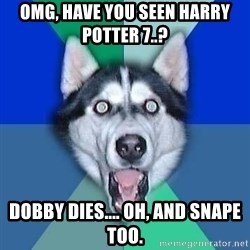 Spoiler Dog - omg, have you seen harry potter 7..? dobby dies.... oh, and snape too.