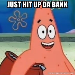 Happily Oblivious Patrick - just hit up da bank