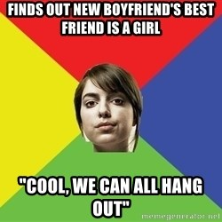 "Non Jealous Girl - Finds out new boyfriend's best  friend is a girl ""Cool, we can all hang out"""