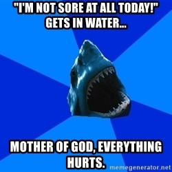 """fyeahswimshark - """"i'm not sore at all today!"""" Gets in water... mother of god, everything hurts."""
