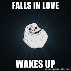 Forever Alone - falls in love wakes up