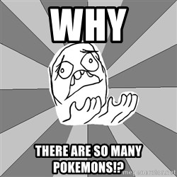 Whyyy??? - WHY There are so many pokemons!?