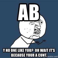 Y U No - ab y no one like you?  oh wait it's because your a cunt.