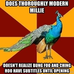 Thespian Peacock - does thoroughly modern Millie  doesn't realize bung foo and ching hoo have subtitles until opening