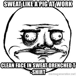 Me Gusta Ships - sweat like a pig at work clean face in sweat drenched t-shirt