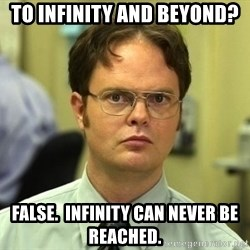 Dwight Schrute - To infinity and beyond? False.  Infinity can never be reached.