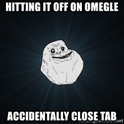 Forever Alone - hitting it off on omegle accidentally close tab