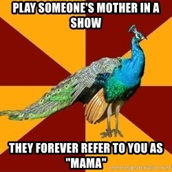 """Thespian Peacock - Play someone's mother in a show They forever refer to you as """"mama"""""""