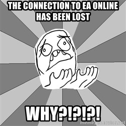 Whyyy??? - the CONNECTION to ea online has been lost  why?!?!?!