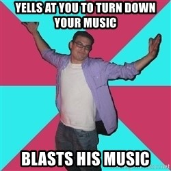 Douchebag Roommate - yells at you to turn down your music blasts his music