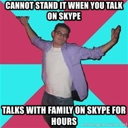 Douchebag Roommate - cannot stand it when you talk on skype talks with family on skype for hours