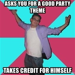 Douchebag Roommate - asks you for a good party theme takes credit for himself