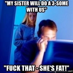"Internet Husband - ""my sister will do a 3-some with us"" ""fuck that - she's fat!"""