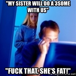 "Internet Husband - ""my sister will do a 3some with us"" ""fuck that, she's fat!"""