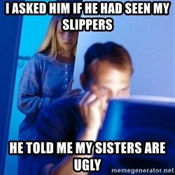 Redditors Wife - i asked him if he had seen my slippers he told me my sisters are ugly