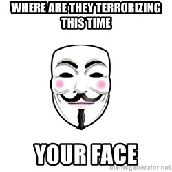 Anon - where are they terrorizing this time your face