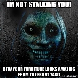 NEVER ALONE  - Im not Stalking you! btw your furniture looks amazing from the front yard
