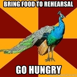 Thespian Peacock - Bring food to rehearsal go hungry