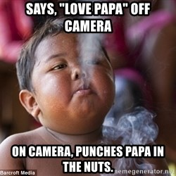 "Smoking Baby - Says, ""Love Papa"" off camera On camera, punches papa in the nuts."