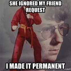 PTSD Karate Kyle - she ignored my friend request i made it permanent