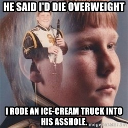 PTSD Clarinet Boy - He said i'd die overweight I rode an ice-cream truck into his asshole.