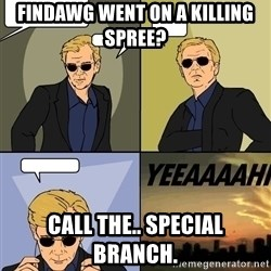 David Caruso - Findawg went on a killing spree? Call the.. Special branch.