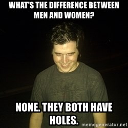 Rapist Edward - What's the difference between men and women? None. They both have holes.