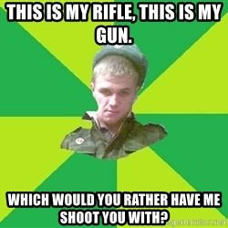 old soldier - This is my rifle, this is my gun. Which would you rather have me shoot you with?