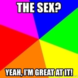 backgrounddd - the sex? Yeah, I'm great at it!
