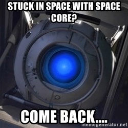 Portal Wheatley - stuck in space with space core? come back....