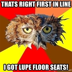 Musician Owl - thats right first in line  I got lupe floor seats!