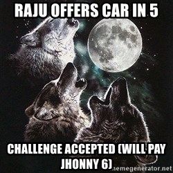 Lone Wolf Pack - raju offers car in 5 CHALLENGE accepted (will pay jhonny 6)