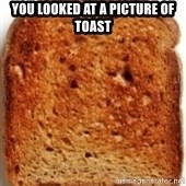 Plain Toast - You looked at a picture of toast