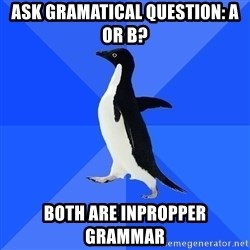 Socially Awkward Penguin - Ask gramatical question: A or B? Both are inpropper grammar