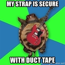 Aspiring Musician Turtle - MY STRAP IS SECURE WITH DUCT TAPE