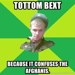 old soldier - tottom Bext because it confuses the afghanis.