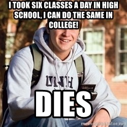 College Freshman - I took six classes a day in high school, i can do the same in college! dies
