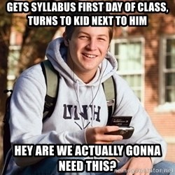 College Freshman - gets syllabus first day of class, turns to kid next to him hey are we actually gonna need this?