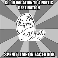 Whyyy??? - Go on vacation to a exotic destination  Spend time on Facebook