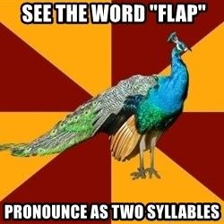 """Thespian Peacock -  SEE THE WORD """"Flap"""" PRONOUNCE AS TWO SYLLABLES"""