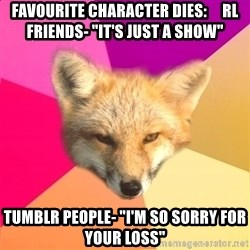 "Fandom Fox - Favourite Character dies:     RL friends- ""it's just a show"" Tumblr people- ""I'm so sorry for your loss"""