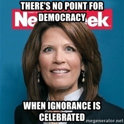 Crazy Eyed Michelle Bachmann - There's no point for democracy when ignorance is celebrated