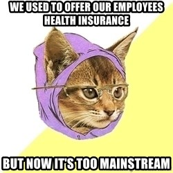 Hipster Kitty - we used to offer our employees health insurance but now it's too mainstream