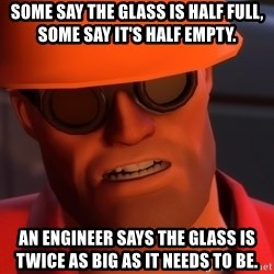 Upset Engineer - Some say the glass is half full, some say it's half empty.  an engineer says the glass is twice as big as it needs to be.