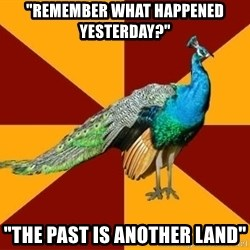 """Thespian Peacock - """"Remember what happened yesterday?"""" """"The past is another land"""""""