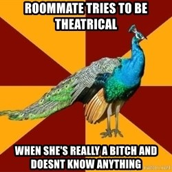 Thespian Peacock - ROOMMATE TRIES TO BE THEATRICAL WHEN SHE'S REALLY A BITCH AND DOESNT KNOW ANYTHING